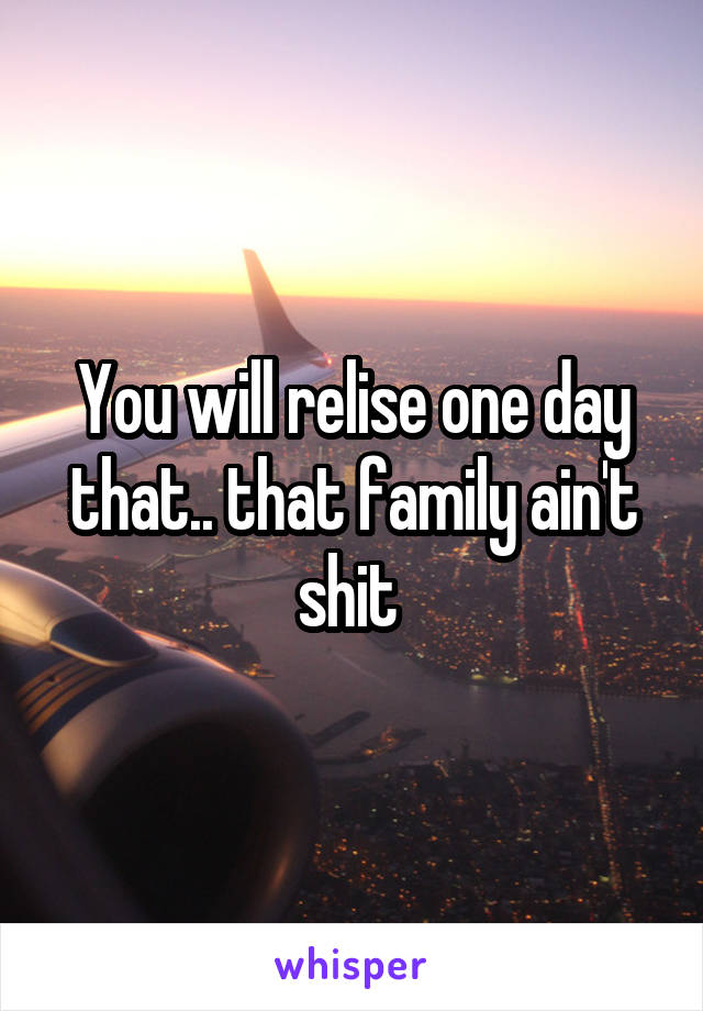 You will relise one day that.. that family ain't shit