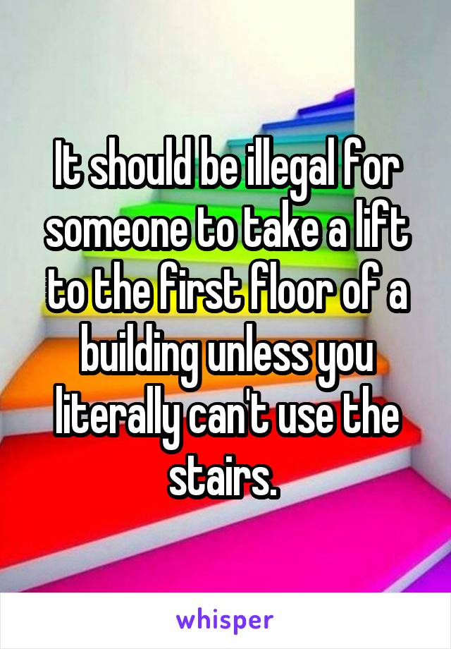 It should be illegal for someone to take a lift to the first floor of a building unless you literally can't use the stairs.