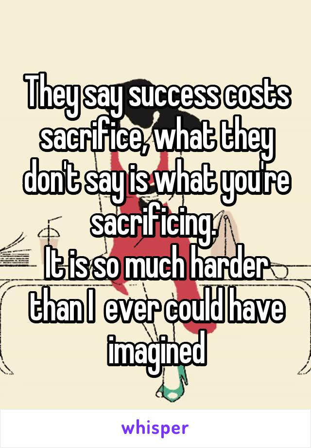 They say success costs sacrifice, what they don't say is what you're sacrificing.  It is so much harder than I  ever could have imagined