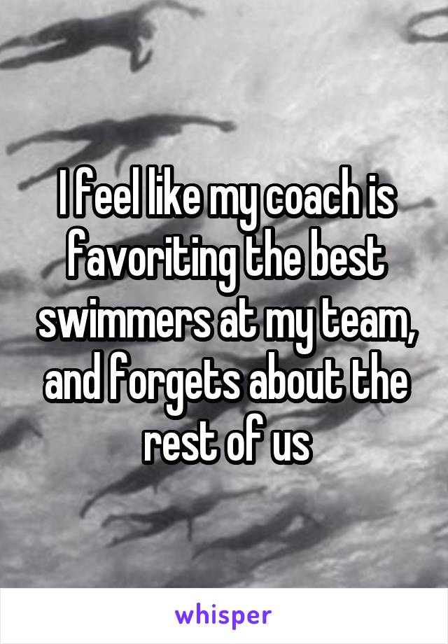 I feel like my coach is favoriting the best swimmers at my team, and forgets about the rest of us