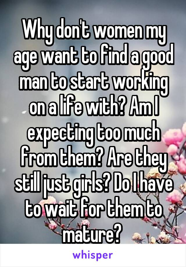 Why don't women my age want to find a good man to start working on a life with? Am I expecting too much from them? Are they still just girls? Do I have to wait for them to mature?