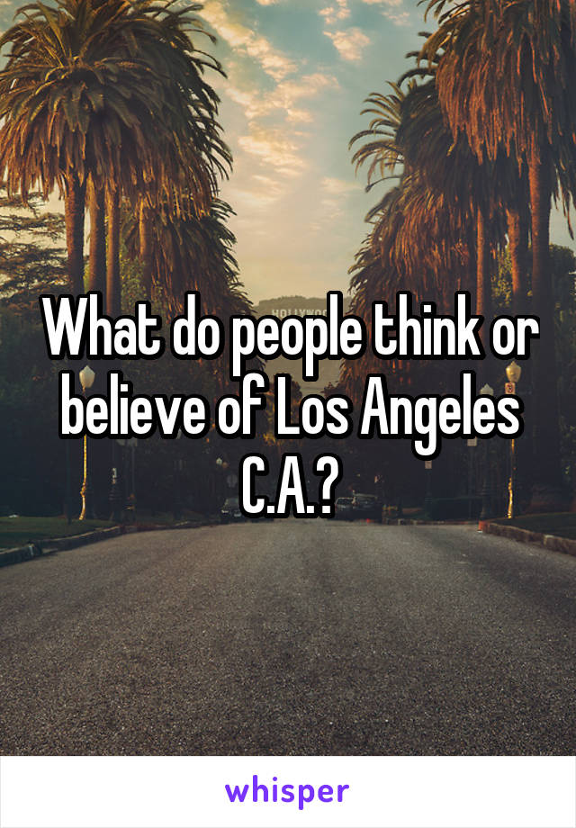What do people think or believe of Los Angeles C.A.?