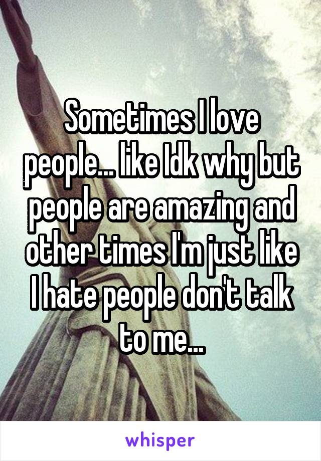 Sometimes I love people... like Idk why but people are amazing and other times I'm just like I hate people don't talk to me...
