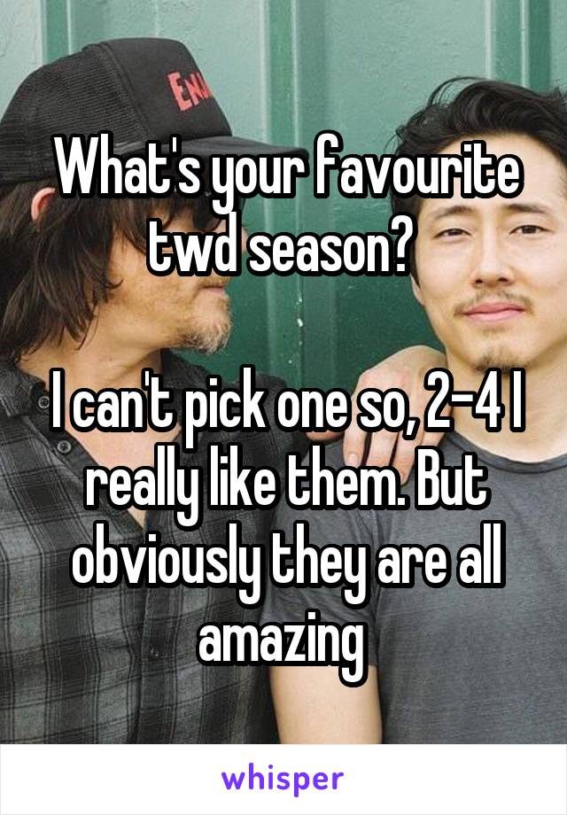 What's your favourite twd season?   I can't pick one so, 2-4 I really like them. But obviously they are all amazing