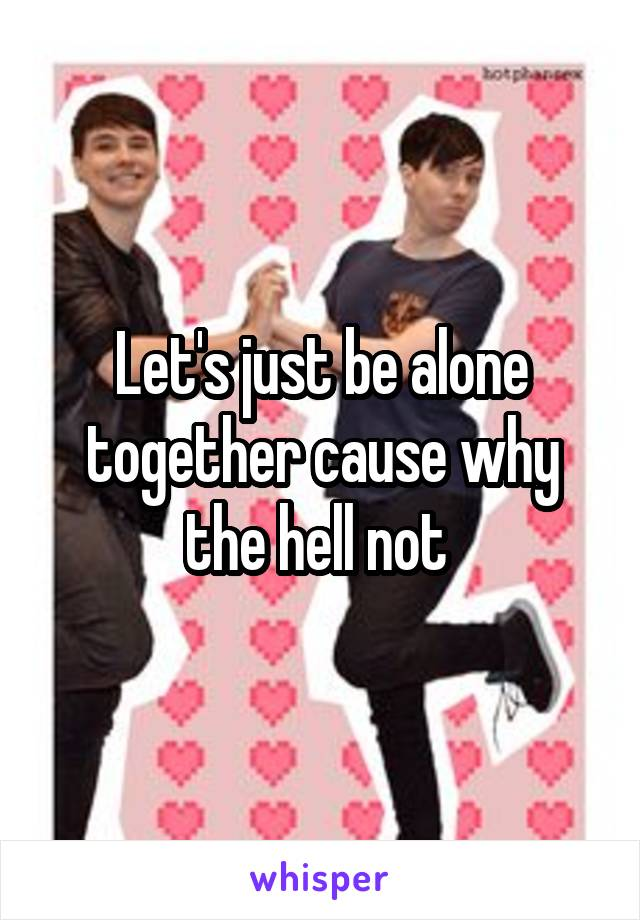 Let's just be alone together cause why the hell not
