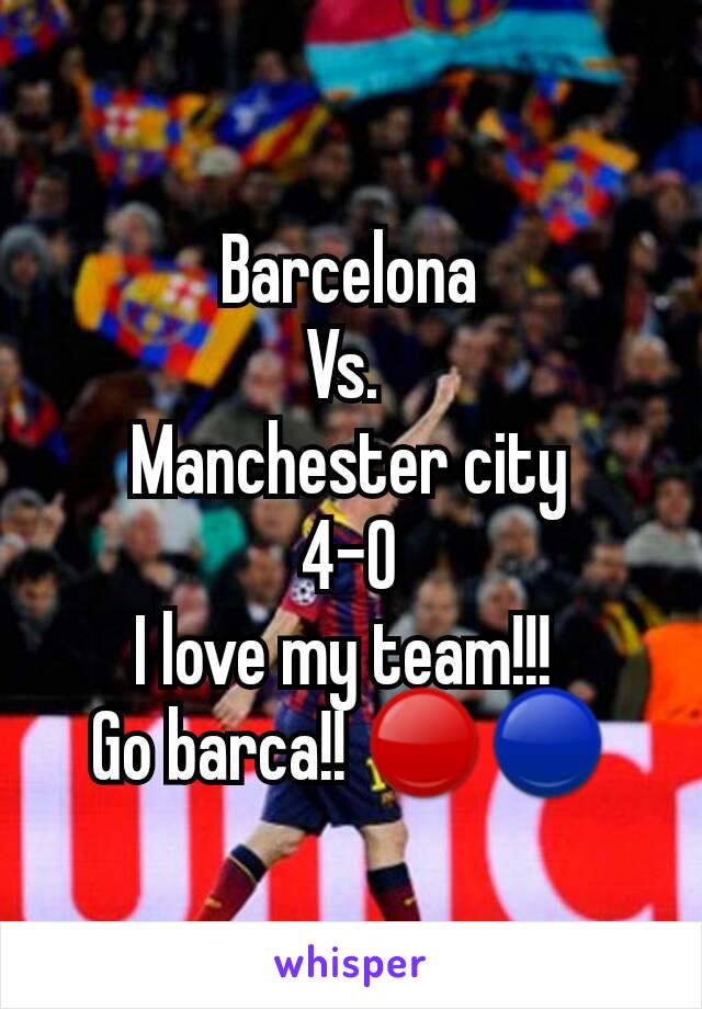 Barcelona Vs.  Manchester city 4-0 I love my team!!!  Go barca!! 🔴🔵