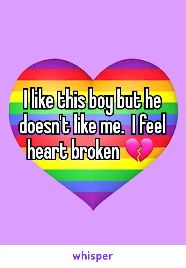 I like this boy but he doesn't like me.  I feel heart broken 💔