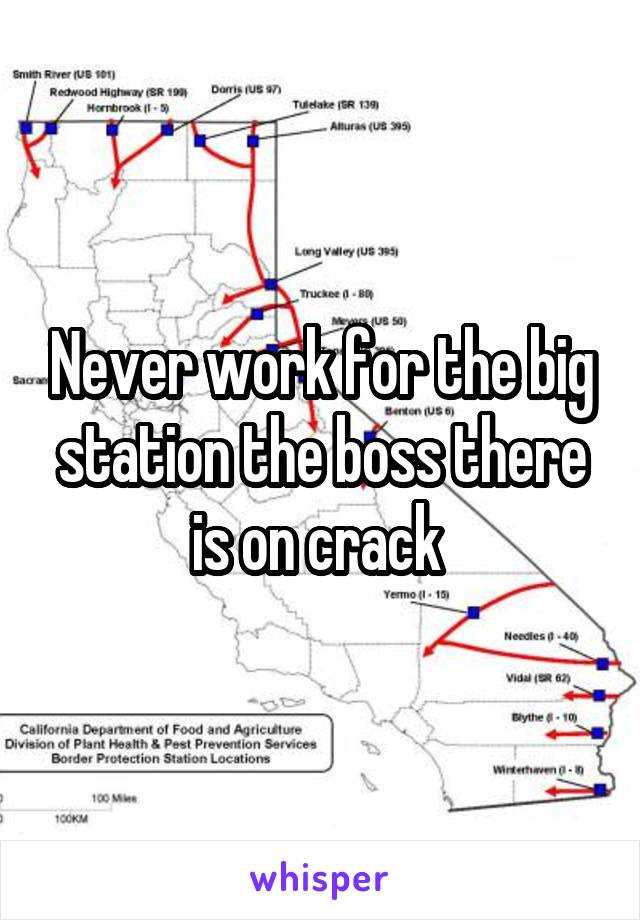 Never work for the big station the boss there is on crack
