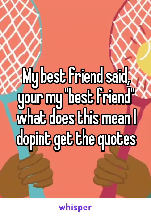 "My best friend said, your my ""best friend"" what does this mean I dopint get the quotes"