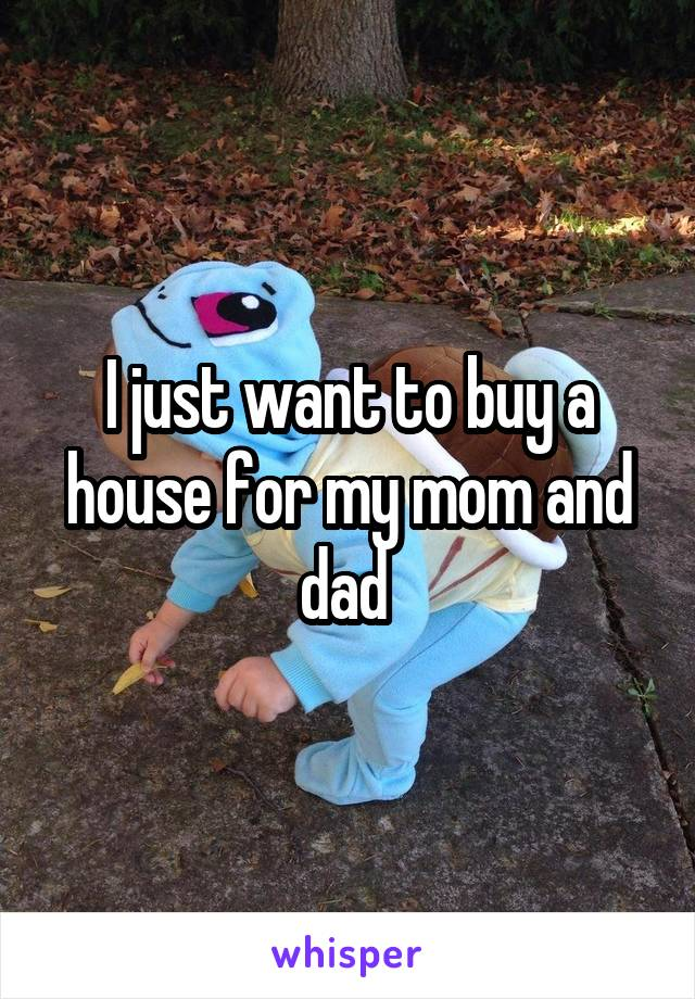 I just want to buy a house for my mom and dad