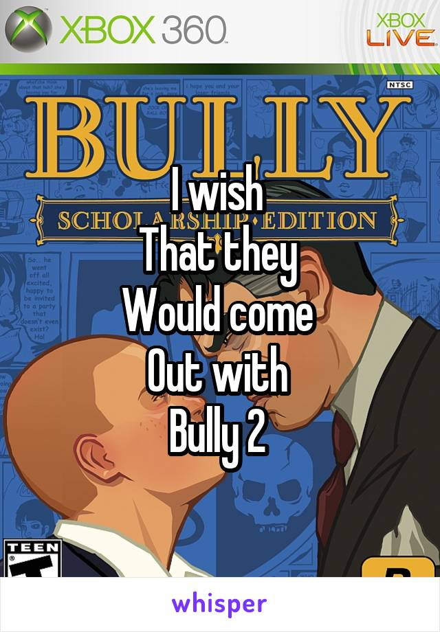 I wish  That they  Would come  Out with  Bully 2