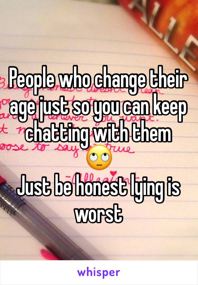 People who change their age just so you can keep chatting with them   🙄 Just be honest lying is worst