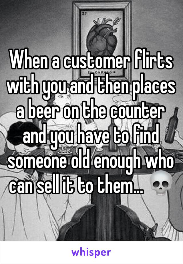 When a customer flirts with you and then places a beer on the counter and you have to find someone old enough who can sell it to them... 💀
