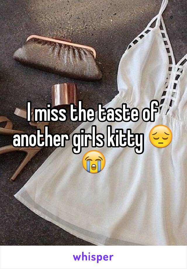 I miss the taste of another girls kitty 😔😭