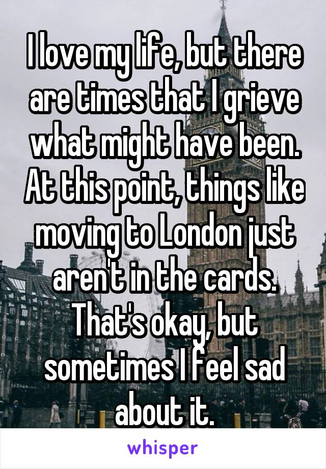 I love my life, but there are times that I grieve what might have been. At this point, things like moving to London just aren't in the cards. That's okay, but sometimes I feel sad about it.