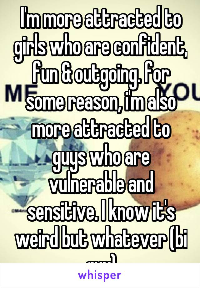 I'm more attracted to girls who are confident, fun & outgoing. for some reason, i'm also more attracted to guys who are vulnerable and sensitive. I know it's weird but whatever (bi guy)