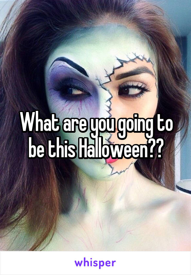 What are you going to be this Halloween??