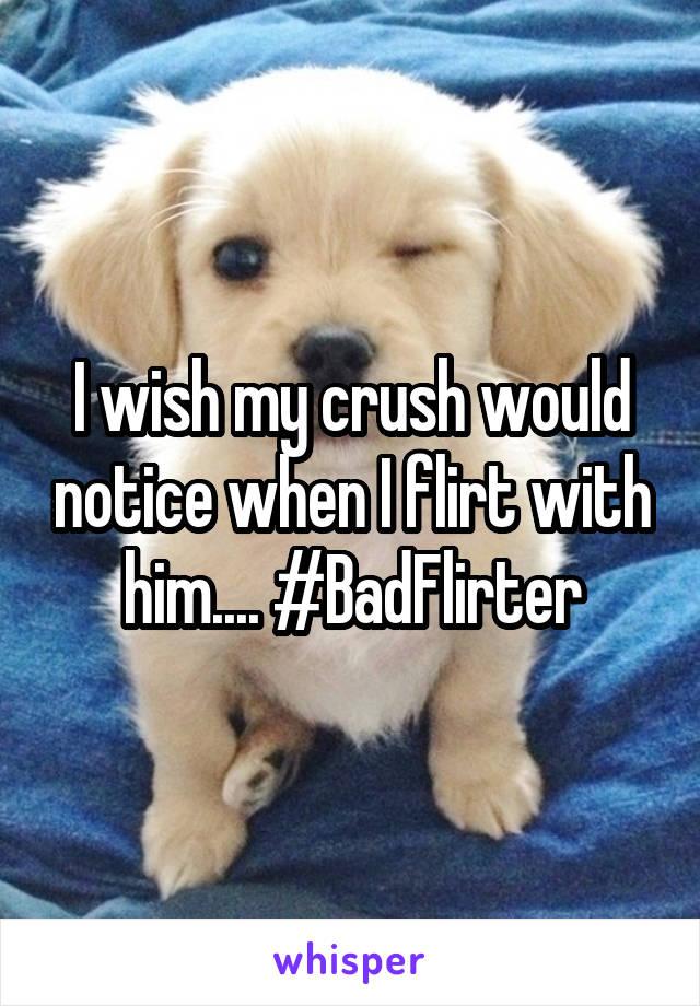 I wish my crush would notice when I flirt with him.... #BadFlirter