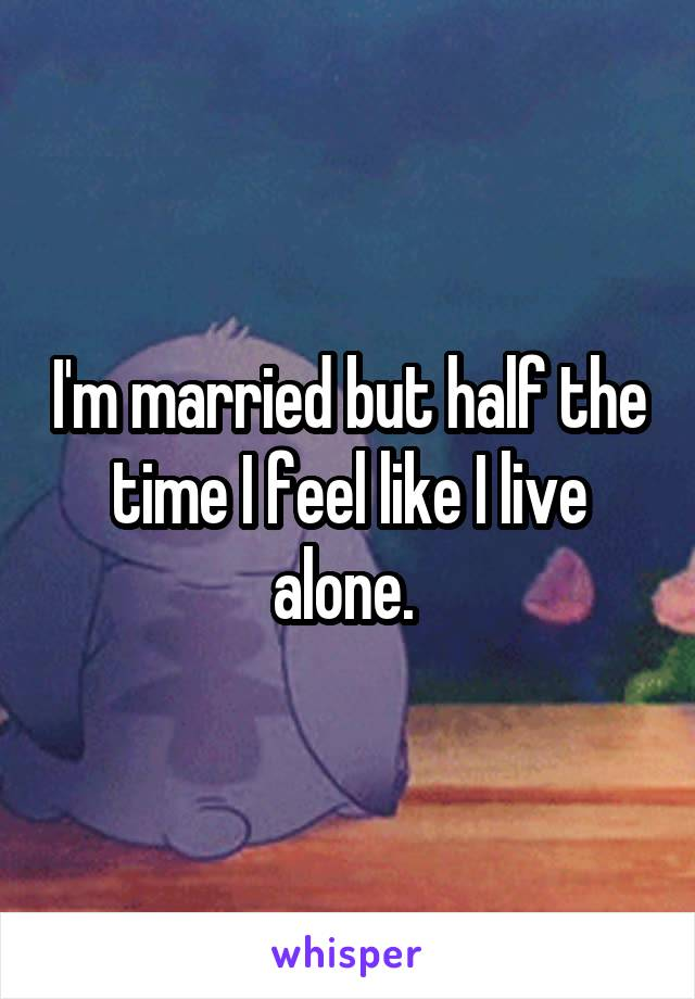 I'm married but half the time I feel like I live alone.