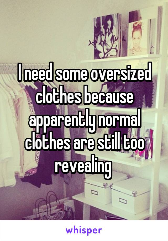 I need some oversized clothes because apparently normal clothes are still too revealing