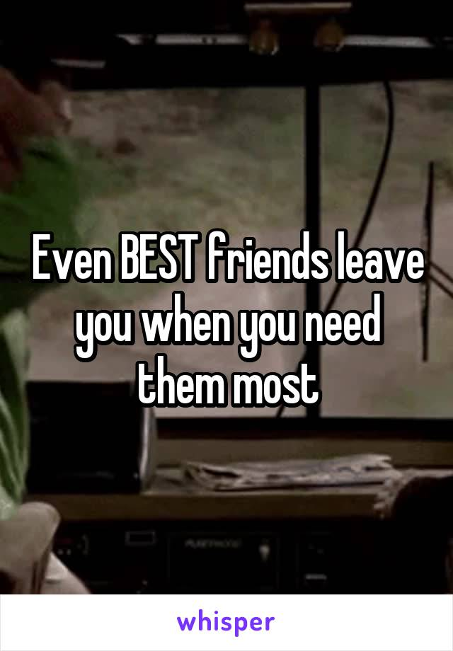 Even BEST friends leave you when you need them most