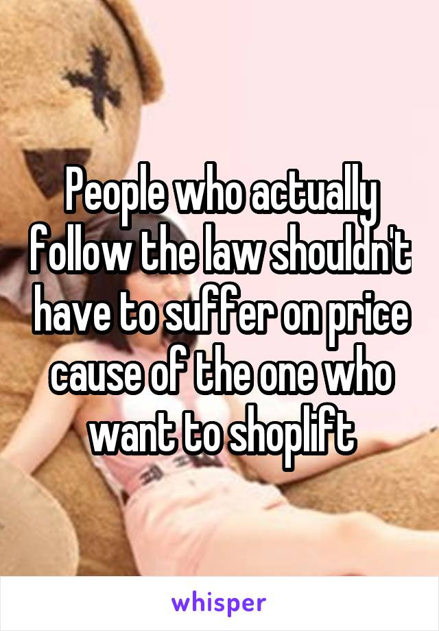 People who actually follow the law shouldn't have to suffer on price cause of the one who want to shoplift