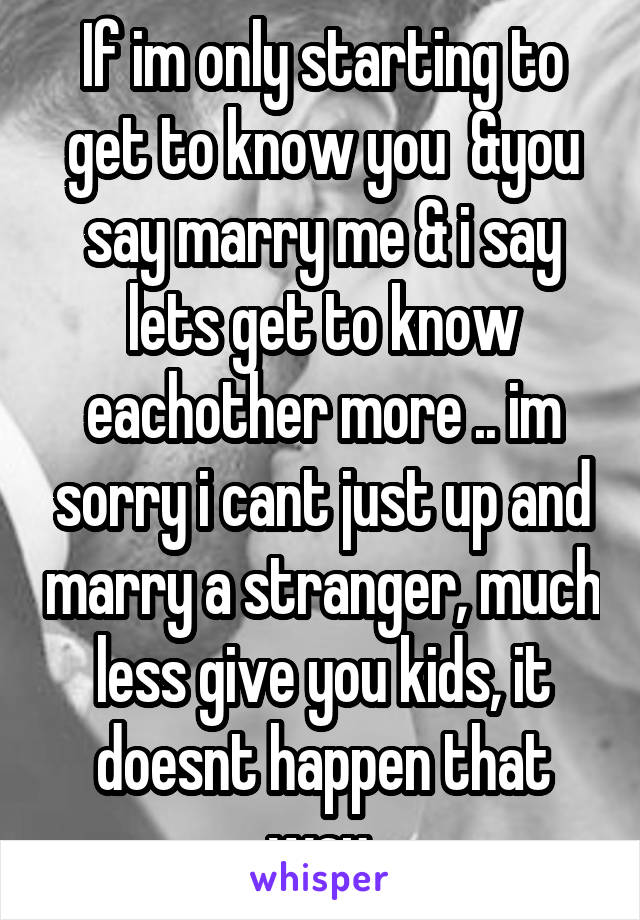If im only starting to get to know you  &you say marry me & i say lets get to know eachother more .. im sorry i cant just up and marry a stranger, much less give you kids, it doesnt happen that way