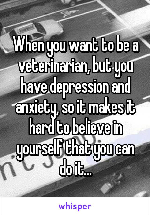 When you want to be a veterinarian, but you have depression and anxiety, so it makes it hard to believe in yourself that you can do it...