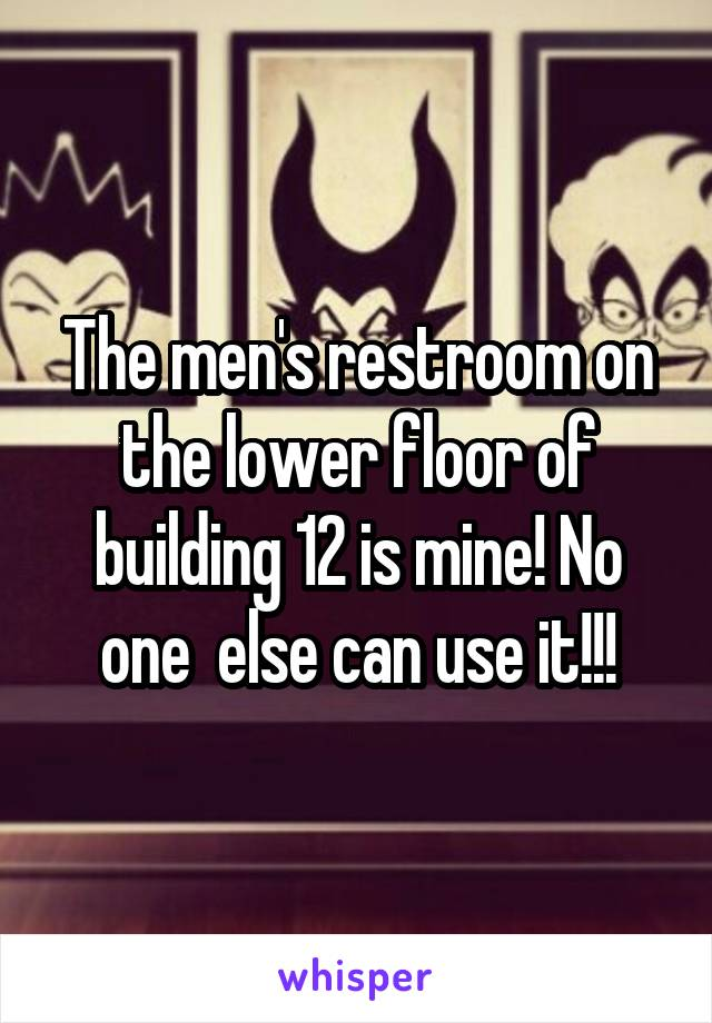 The men's restroom on the lower floor of building 12 is mine! No one  else can use it!!!