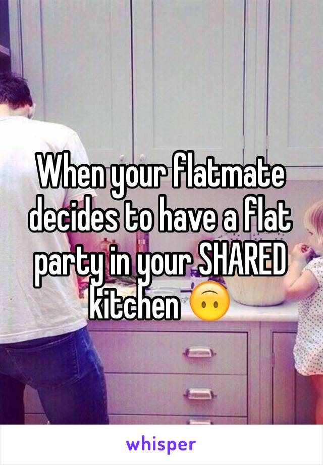 When your flatmate decides to have a flat party in your SHARED kitchen 🙃