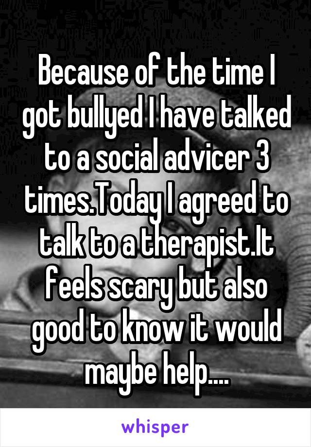 Because of the time I got bullyed I have talked to a social advicer 3 times.Today I agreed to talk to a therapist.It feels scary but also good to know it would maybe help....