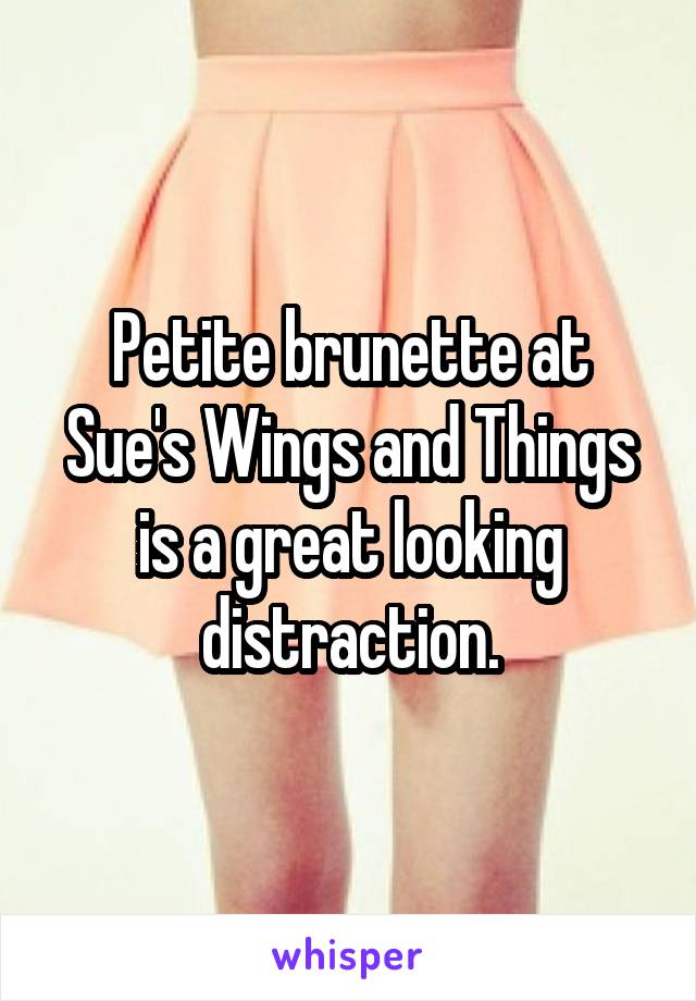 Petite brunette at Sue's Wings and Things is a great looking distraction.