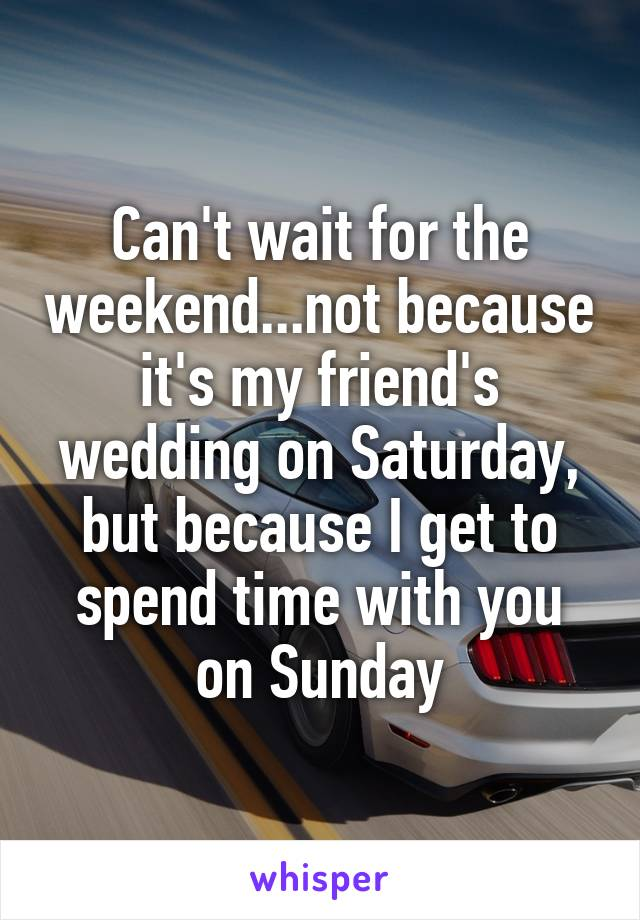 Can't wait for the weekend...not because it's my friend's wedding on Saturday, but because I get to spend time with you on Sunday