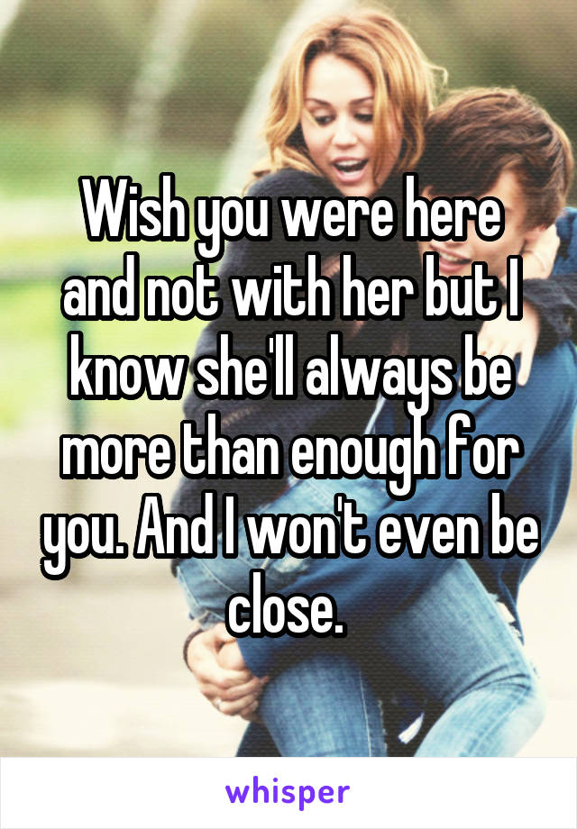 Wish you were here and not with her but I know she'll always be more than enough for you. And I won't even be close.