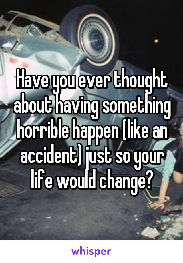 Have you ever thought about having something horrible happen (like an accident) just so your life would change?