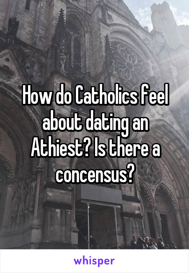 How do Catholics feel about dating an Athiest? Is there a concensus?