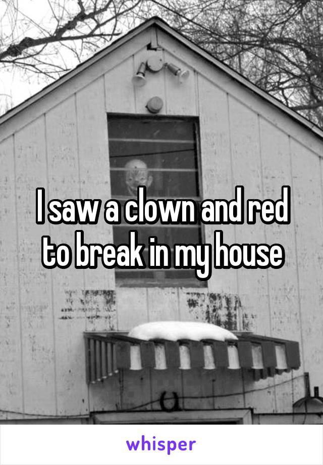 I saw a clown and red to break in my house
