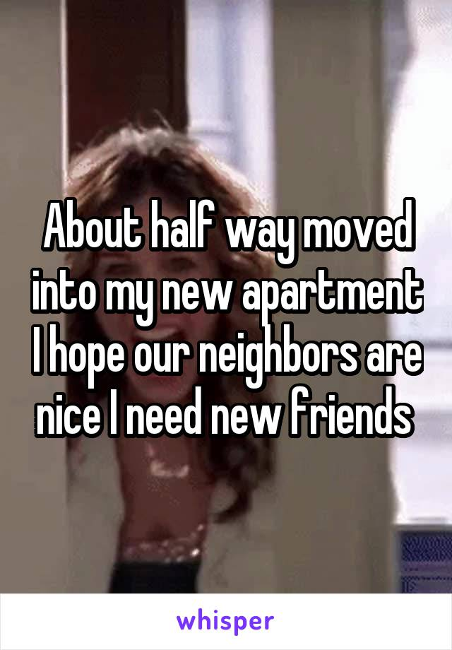 About half way moved into my new apartment I hope our neighbors are nice I need new friends
