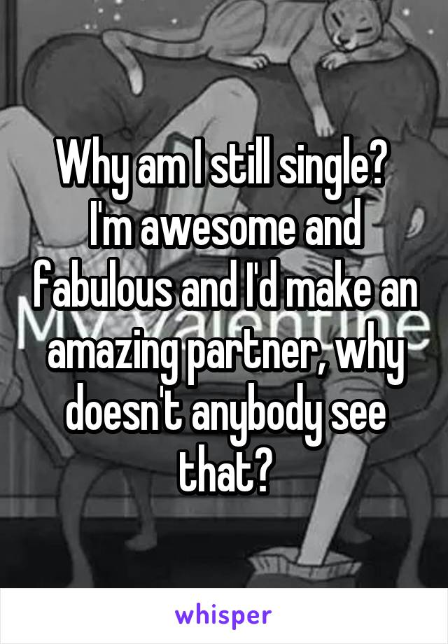 Why am I still single?  I'm awesome and fabulous and I'd make an amazing partner, why doesn't anybody see that?
