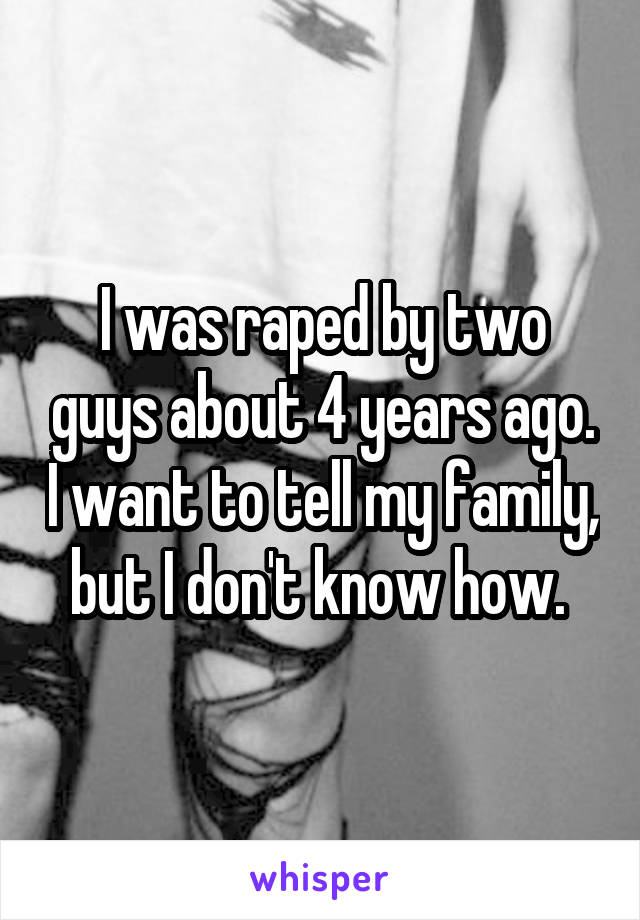 I was raped by two guys about 4 years ago. I want to tell my family, but I don't know how.