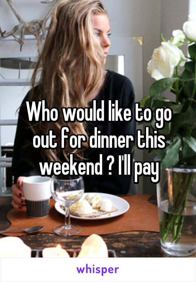 Who would like to go out for dinner this weekend ? I'll pay