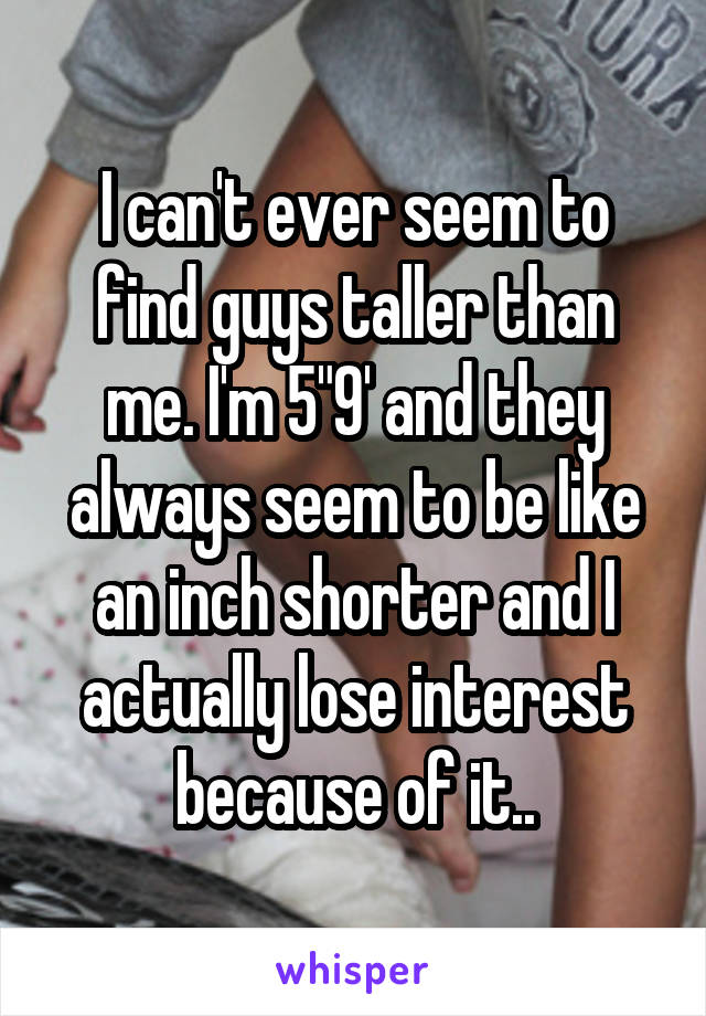 "I can't ever seem to find guys taller than me. I'm 5""9' and they always seem to be like an inch shorter and I actually lose interest because of it.."
