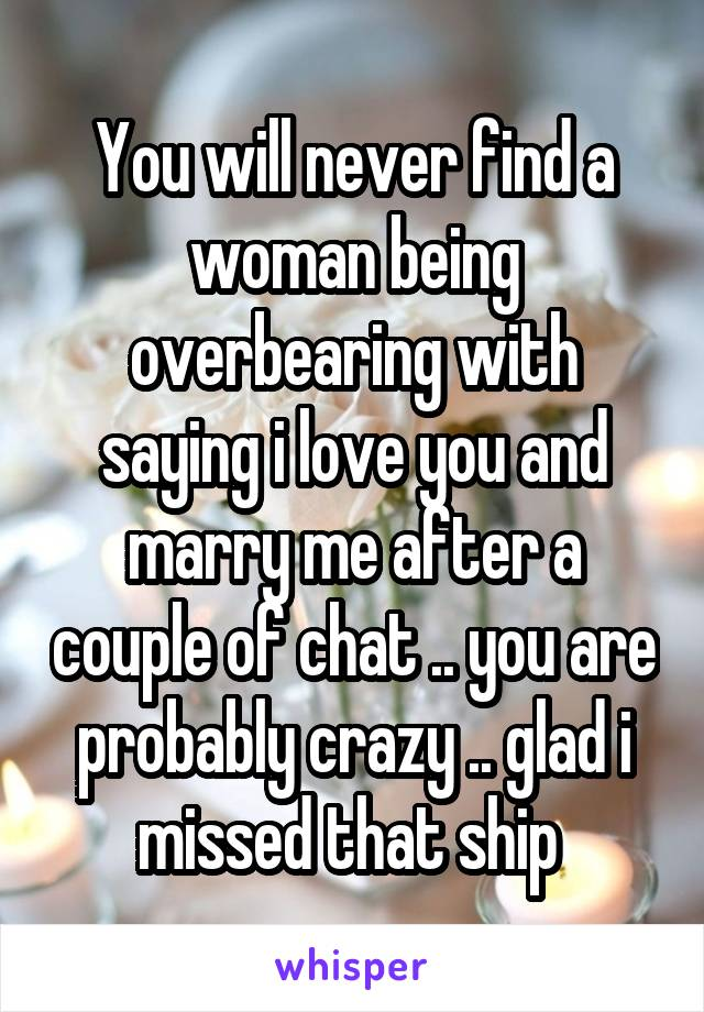 You will never find a woman being overbearing with saying i love you and marry me after a couple of chat .. you are probably crazy .. glad i missed that ship