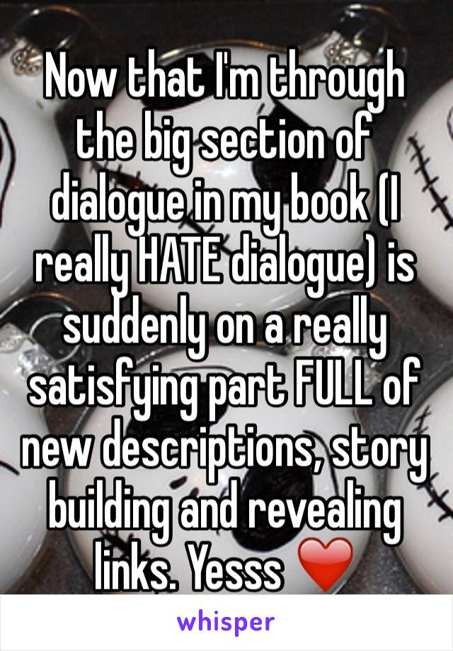 Now that I'm through the big section of dialogue in my book (I really HATE dialogue) is suddenly on a really satisfying part FULL of new descriptions, story building and revealing links. Yesss ❤️