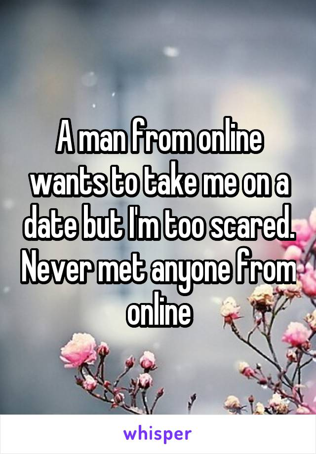 A man from online wants to take me on a date but I'm too scared. Never met anyone from online