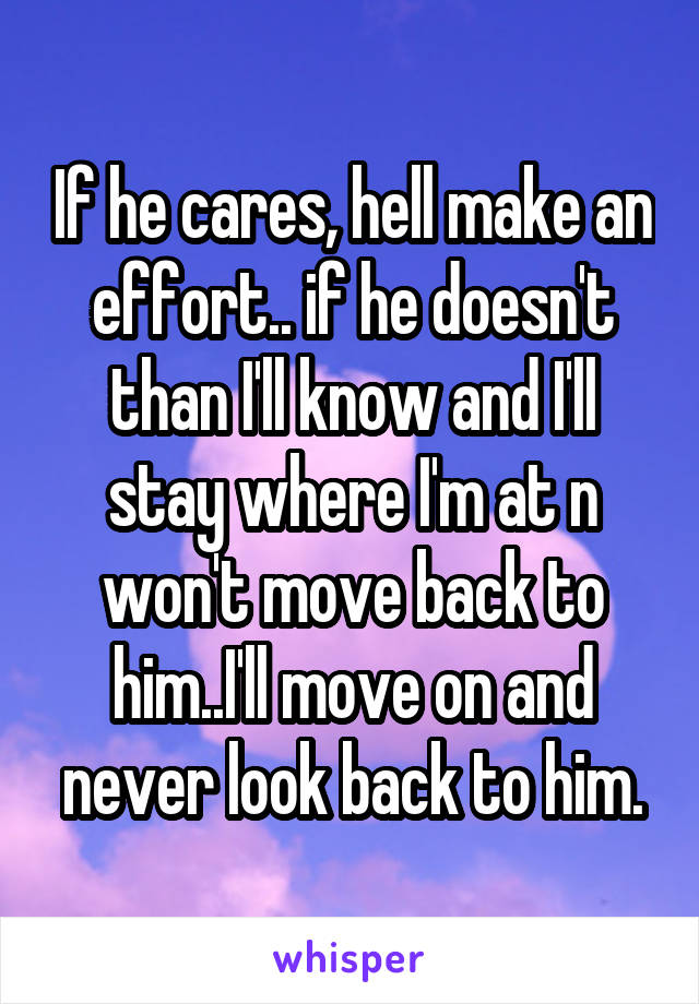 If he cares, hell make an effort.. if he doesn't than I'll know and I'll stay where I'm at n won't move back to him..I'll move on and never look back to him.