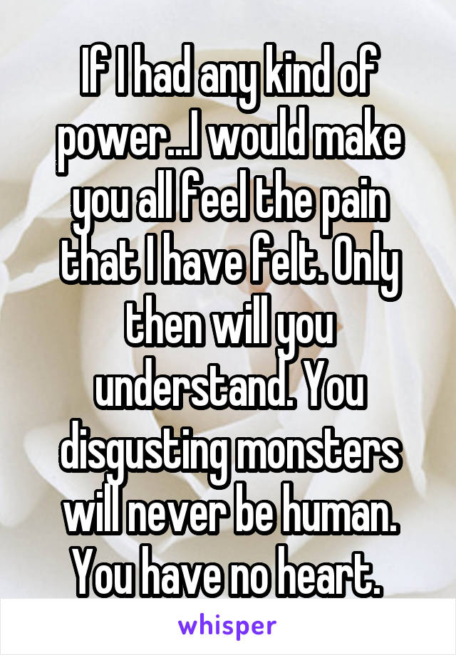 If I had any kind of power...I would make you all feel the pain that I have felt. Only then will you understand. You disgusting monsters will never be human. You have no heart.