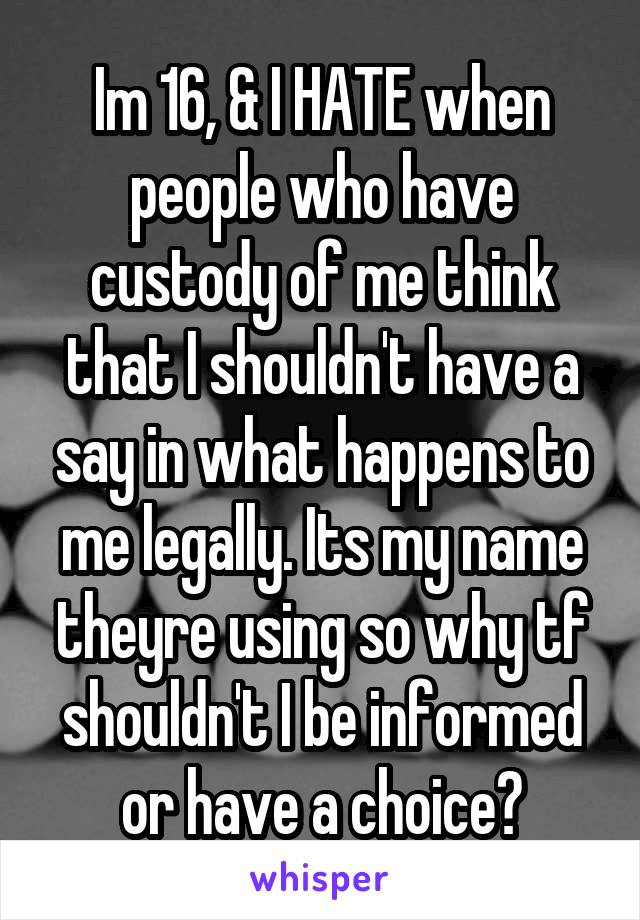 Im 16, & I HATE when people who have custody of me think that I shouldn't have a say in what happens to me legally. Its my name theyre using so why tf shouldn't I be informed or have a choice?