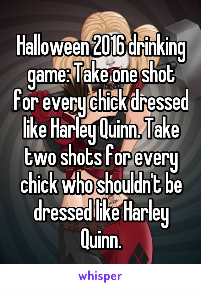 Halloween 2016 drinking game: Take one shot for every chick dressed like Harley Quinn. Take two shots for every chick who shouldn't be dressed like Harley Quinn.