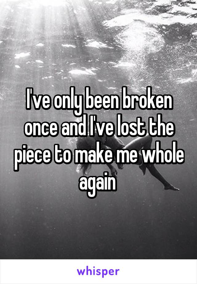 I've only been broken once and I've lost the piece to make me whole again